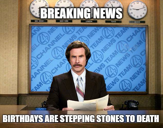 Breaking News. Birthdays are stepping stones to death.