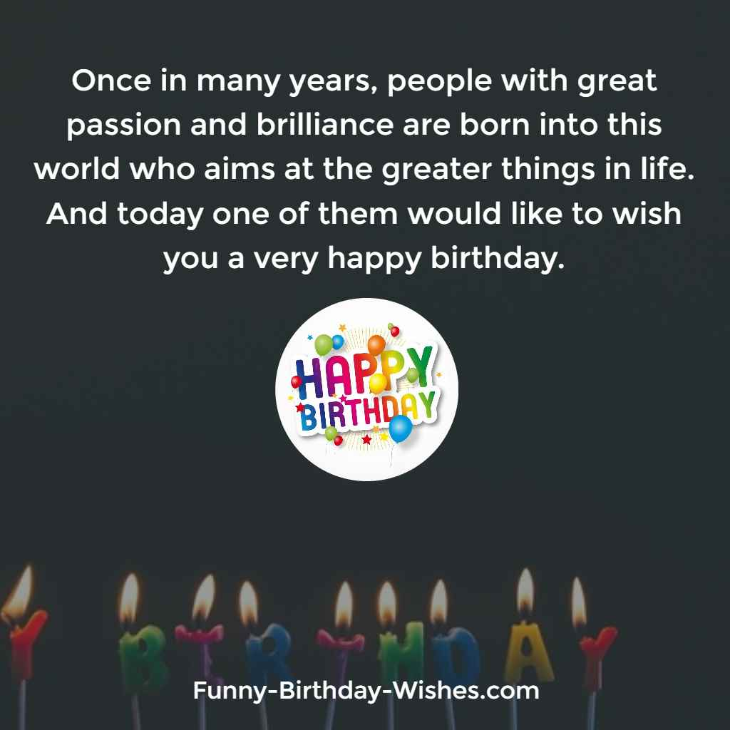 Once in many years, people with great passion and brilliance are born into this world who aims at the greater things in life. And today one of them would like to wish you a very happy birthday