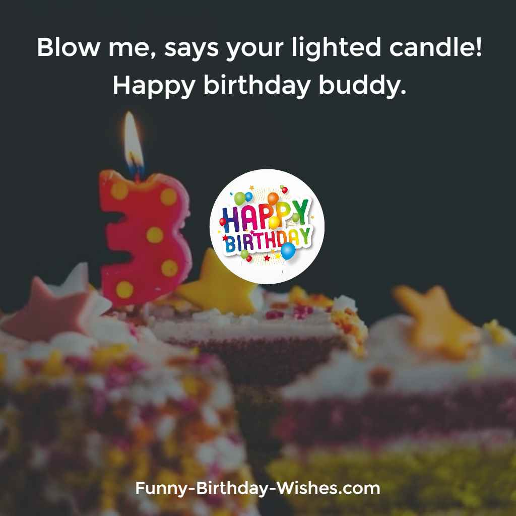 Blow me, says your lighted candle! Happy birthday buddy