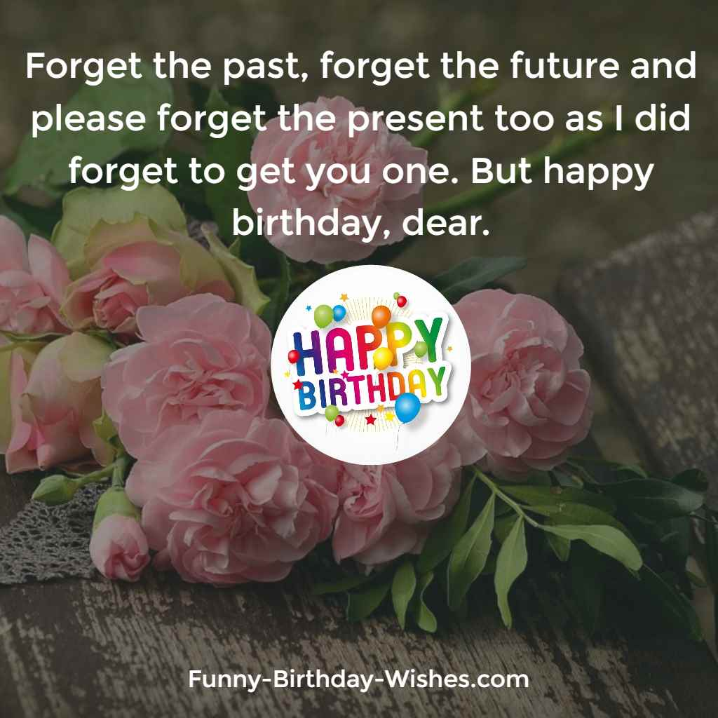 Forget the past, forget the future and please forget the present too as I did forget to get you one. But happy birthday, dear