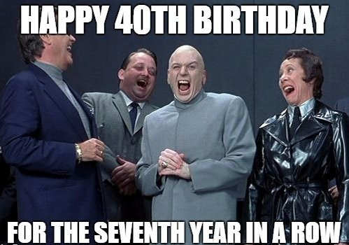 Happy 40th Birthday. For the seventh year in a row.