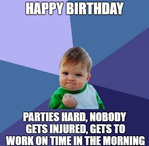Happy Birthday. Parties hard, nobody gets injured, gets to work on time in the morning.