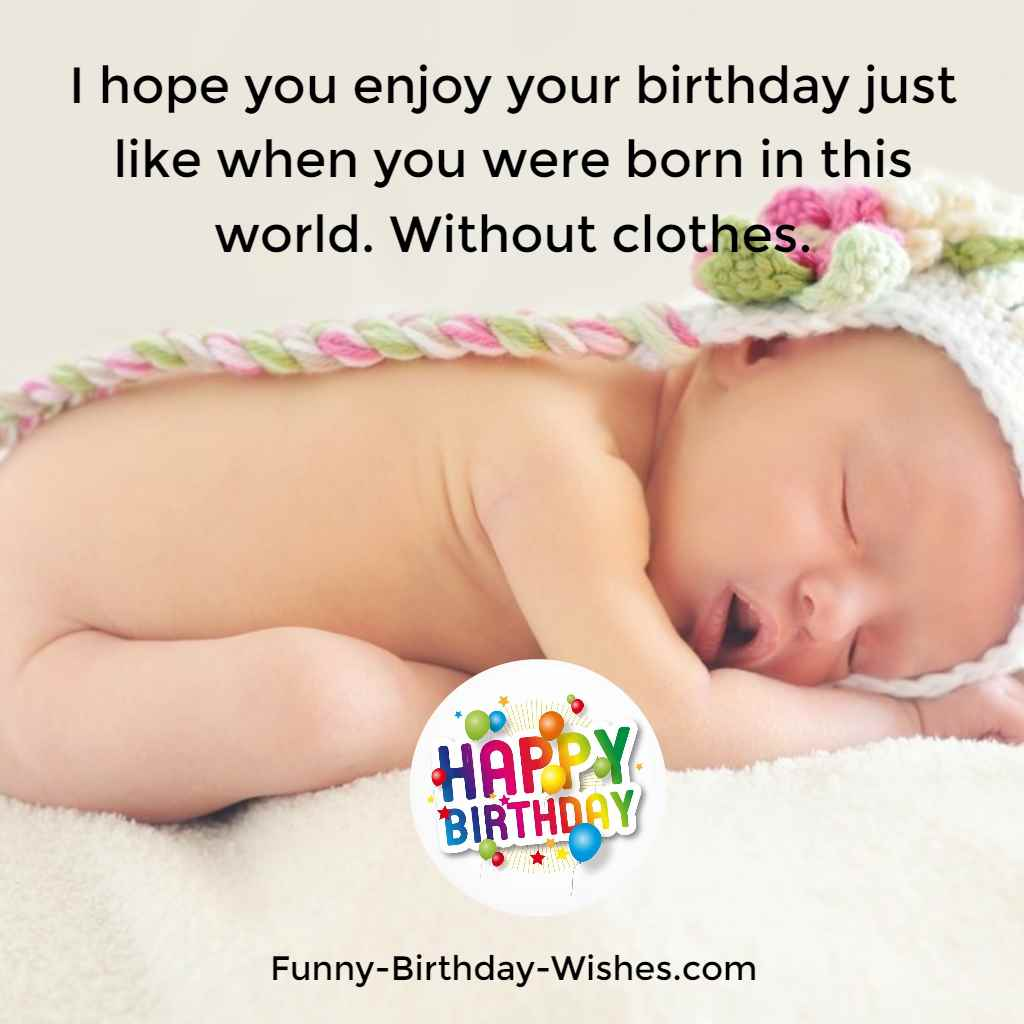 I hope you enjoy your birthday just like when you were born in this world. Without clothes