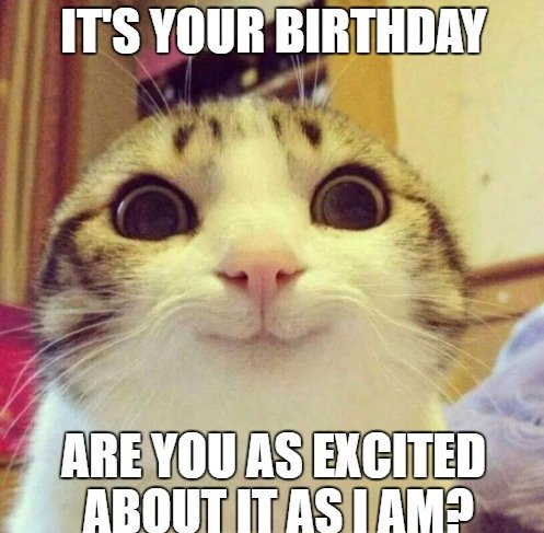 It's your birthday. Are you as excited about it as I am?
