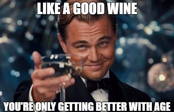 Like a good wine, you're only getting better with age.