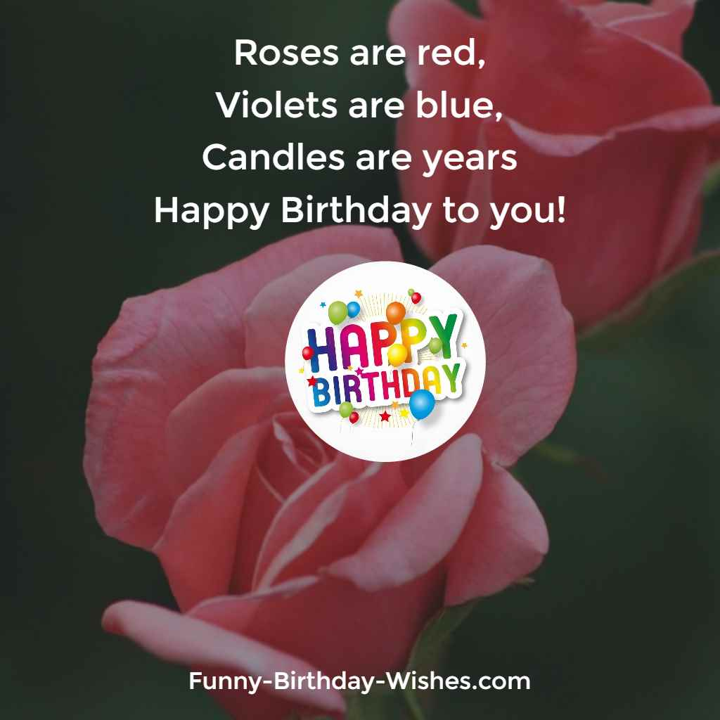 Roses are red, Violets are blue, Candles are years Happy Birthday to you!