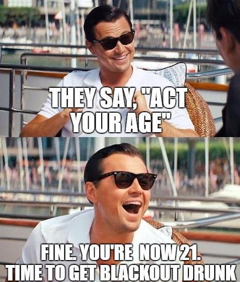 They say act your age. Fine Youre 21 now. Time to get blackout drunk. 2 funny birthday meme & images funny birthday wishes