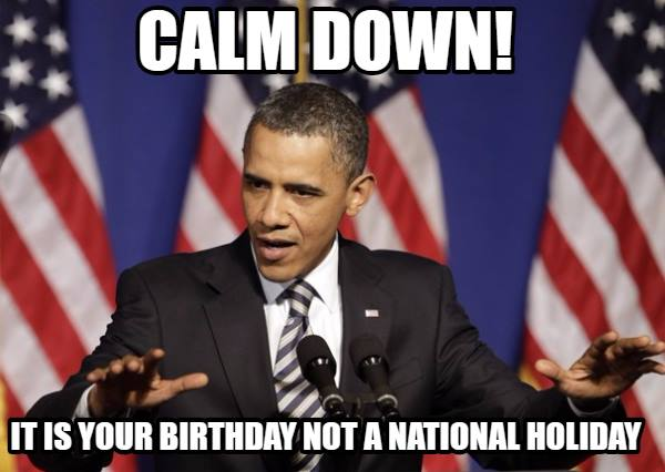 Calm Down. It's your birthday not a national holiday.
