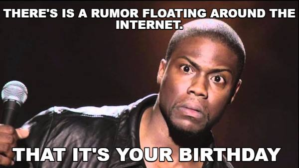 There's a rumor floating around the internet that it's your birthday.