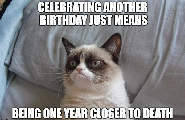 Celebrating another birthday just means being one year closer to death.