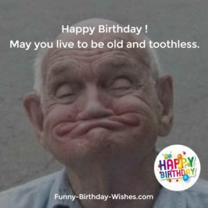 Happy Birthday! May you live to be old and toothless.