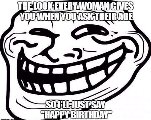 The look every woman gives you when you ask their age. So, I'll just say 'Happy Birthday'.