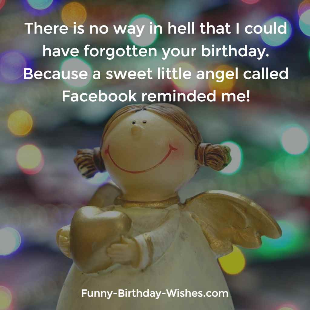 There is no way in hell that I could have forgotten your birthday. Because a sweet little angel called Facebook reminded me!