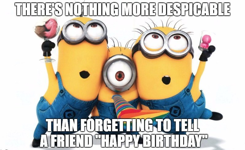 There is nothing more despicable that forgetting to tell your friend 'happy birthday'
