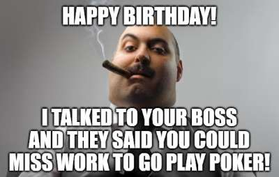 Happy Birthday I Talked To Your Boss And They Said You